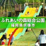 【宗像市】ふれあいの森総合公園 遊具が楽しい!多目的グラウンドも使える!