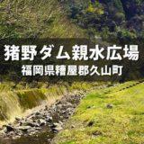 【糟屋郡久山町】福岡で子供が川遊びができる穴場!猪野ダム親水広場