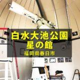 白水大池公園『星の館』巨大望遠鏡で木星・土星・火星が無料で見れる!