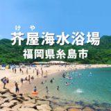 【糸島市】芥屋海水浴場 2020年 クラゲは?波は高い?海の家は営業してる?
