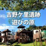 【吉野ケ里遺跡】公園遊具が楽しすぎ!佐賀のおすすめ公園「遊びの原」バーベキューOK