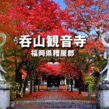 福岡 紅葉の名所「吞山観音寺」紅葉まつり 2021年 見頃はいつ?蚤の市はある?
