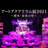 「アートアクアリウム展」福岡2021はいつ?場所は?博多・金魚の祭